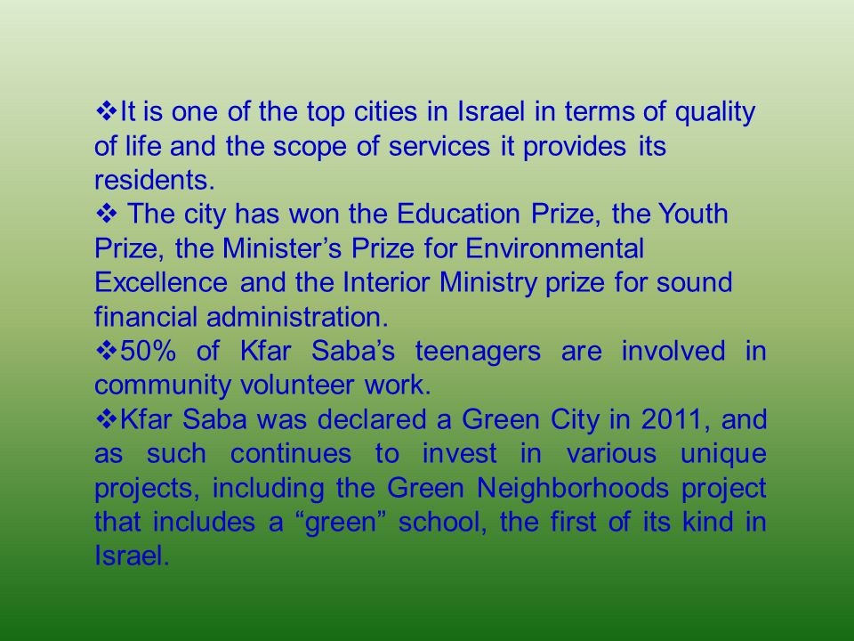  It is one of the top cities in Israel in terms of quality of life and the scope of services it provides its residents.  The city has won the Educat