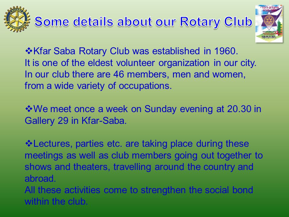  Kfar Saba Rotary Club was established in 1960. It is one of the eldest volunteer organization in our city. In our club there are 46 members, men and