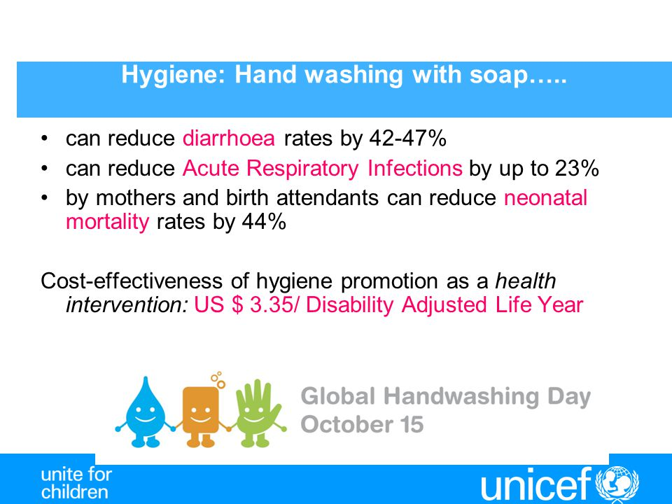 Hygiene: Hand washing with soap….. can reduce diarrhoea rates by 42-47% can reduce Acute Respiratory Infections by up to 23% by mothers and birth atte