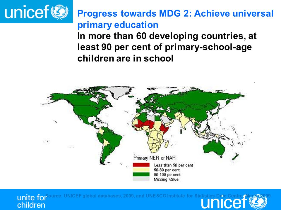 Source: UNICEF global databases, 2009, and UNESCO Institute for Statistics Date Centre, March 2009 Progress towards MDG 2: Achieve universal primary e