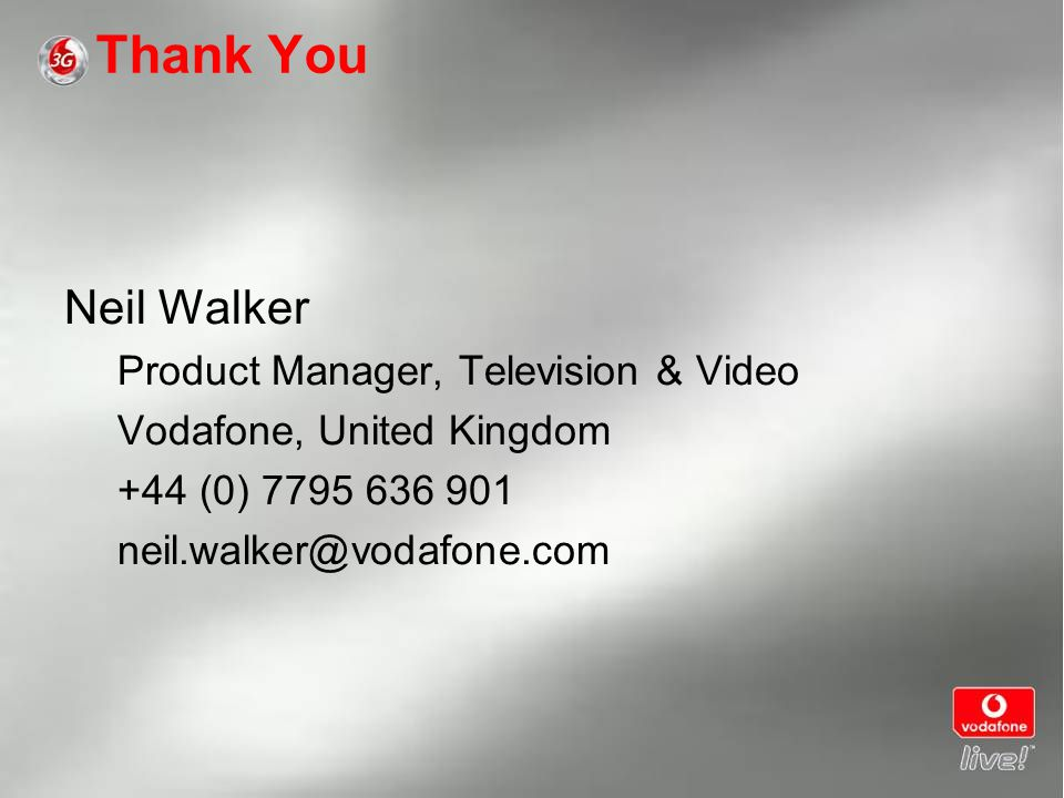 Thank You Neil Walker Product Manager, Television & Video Vodafone, United Kingdom +44 (0) 7795 636 901 neil.walker@vodafone.com