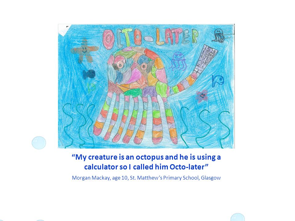 My creature is an octopus and he is using a calculator so I called him Octo-later Morgan Mackay, age 10, St.