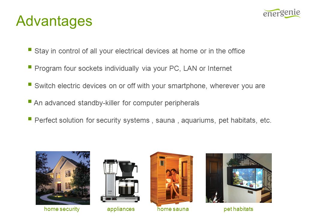 Advantages  Stay in control of all your electrical devices at home or in the office  Program four sockets individually via your PC, LAN or Internet  Switch electric devices on or off with your smartphone, wherever you are  An advanced standby-killer for computer peripherals  Perfect solution for security systems, sauna, aquariums, pet habitats, etc.