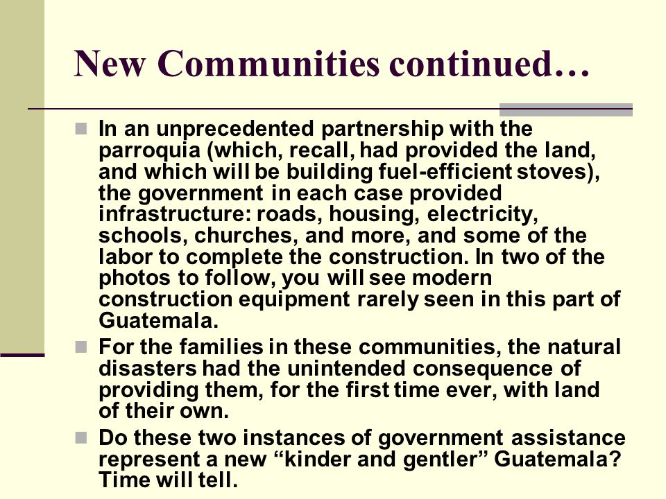 New Communities continued… In an unprecedented partnership with the parroquia (which, recall, had provided the land, and which will be building fuel-efficient stoves), the government in each case provided infrastructure: roads, housing, electricity, schools, churches, and more, and some of the labor to complete the construction.