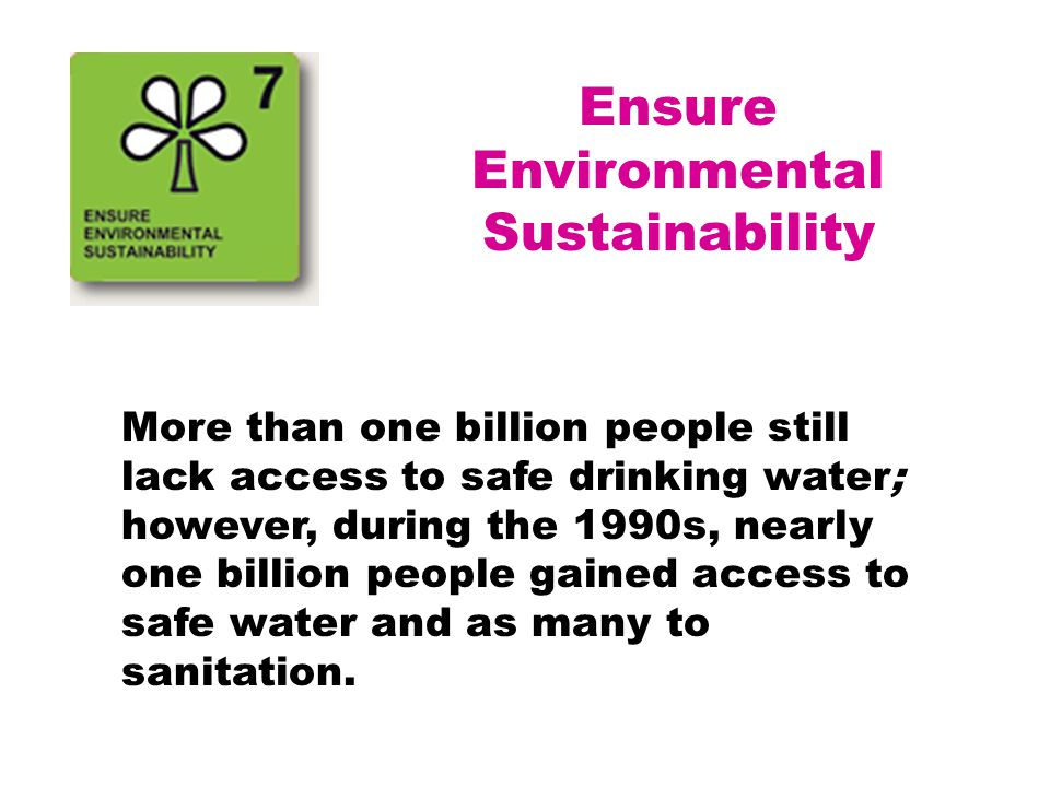 Ensure Environmental Sustainability More than one billion people still lack access to safe drinking water; however, during the 1990s, nearly one billi