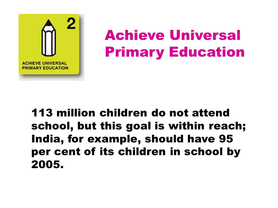 Achieve Universal Primary Education 113 million children do not attend school, but this goal is within reach; India, for example, should have 95 per c