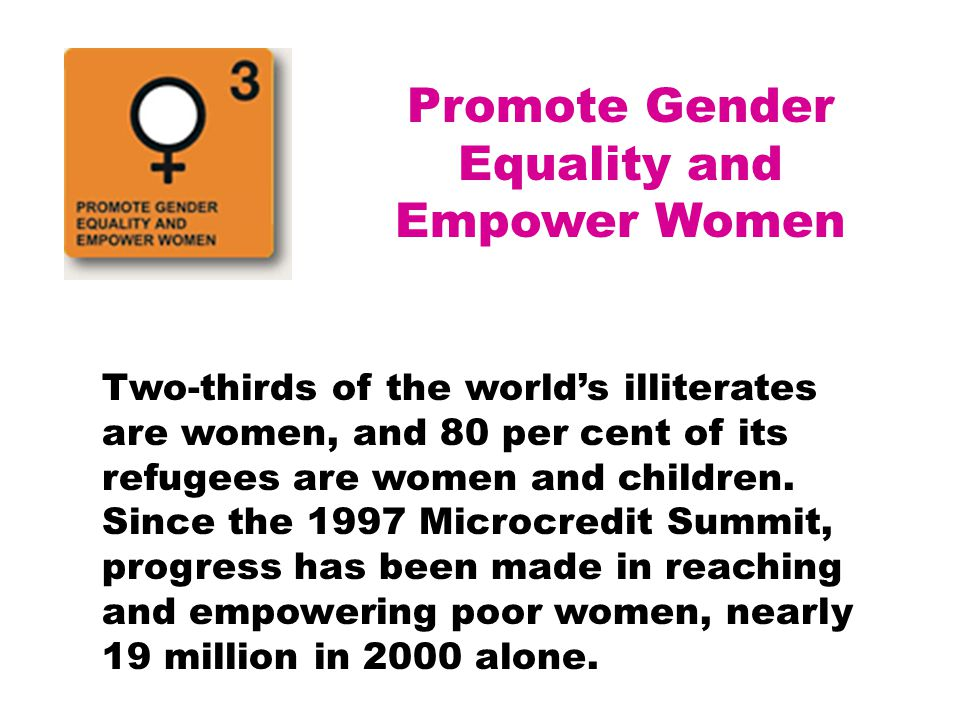 Promote Gender Equality and Empower Women Two-thirds of the world's illiterates are women, and 80 per cent of its refugees are women and children. Sin