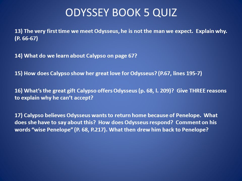 ODYSSEY BOOK 5 QUIZ 13) The very first time we meet Odysseus, he is not the man we expect. Explain why. (P. 66-67) 14) What do we learn about Calypso