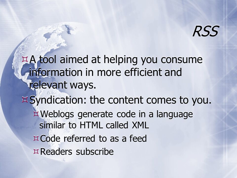 RSS  A tool aimed at helping you consume information in more efficient and relevant ways.  Syndication: the content comes to you.  Weblogs generate
