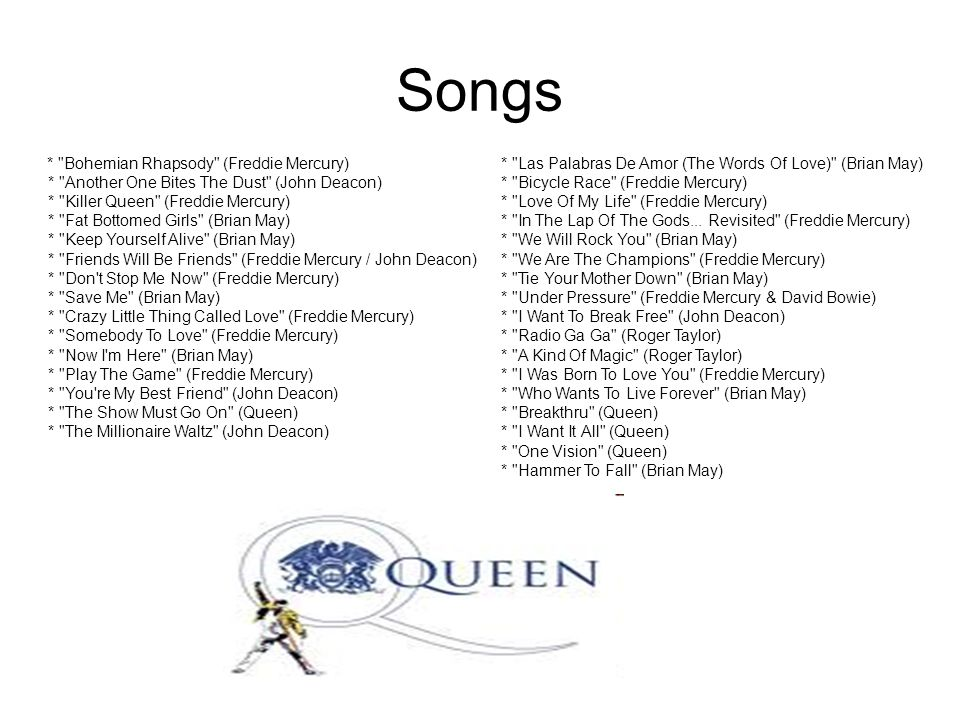 Songs * Bohemian Rhapsody (Freddie Mercury) * Another One Bites The Dust (John Deacon) * Killer Queen (Freddie Mercury) * Fat Bottomed Girls (Brian May) * Keep Yourself Alive (Brian May) * Friends Will Be Friends (Freddie Mercury / John Deacon) * Don t Stop Me Now (Freddie Mercury) * Save Me (Brian May) * Crazy Little Thing Called Love (Freddie Mercury) * Somebody To Love (Freddie Mercury) * Now I m Here (Brian May) * Play The Game (Freddie Mercury) * You re My Best Friend (John Deacon) * The Show Must Go On (Queen) * The Millionaire Waltz (John Deacon) * Las Palabras De Amor (The Words Of Love) (Brian May) * Bicycle Race (Freddie Mercury) * Love Of My Life (Freddie Mercury) * In The Lap Of The Gods...