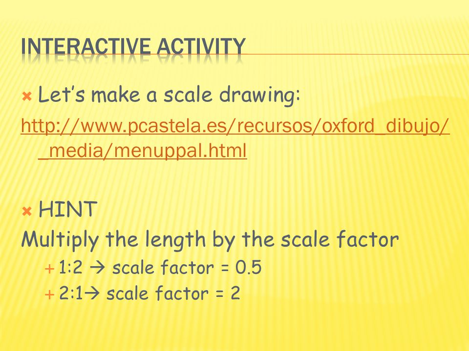 Let's make a scale drawing: http://www.pcastela.es/recursos/oxford_dibujo/ _media/menuppal.html  HINT Multiply the length by the scale factor  1:2  scale factor = 0.5  2:1  scale factor = 2