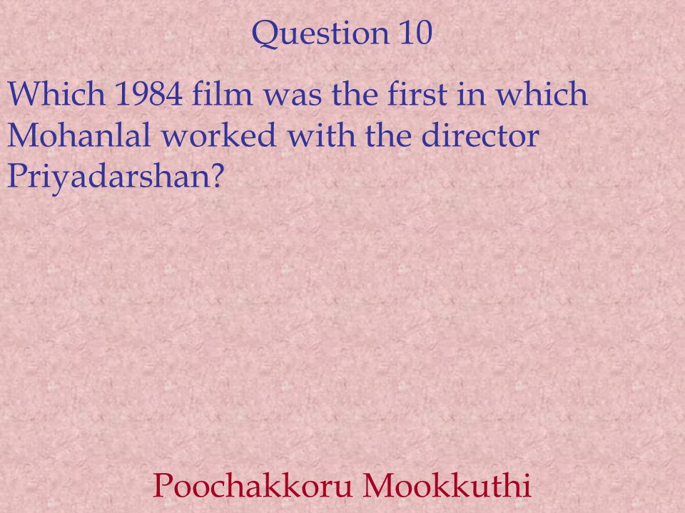 Question 10 Which 1984 film was the first in which Mohanlal worked with the director Priyadarshan? Poochakkoru Mookkuthi