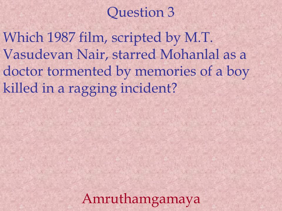 Question 3 Which 1987 film, scripted by M.T. Vasudevan Nair, starred Mohanlal as a doctor tormented by memories of a boy killed in a ragging incident?