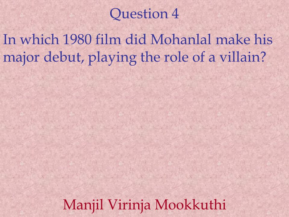Question 4 In which 1980 film did Mohanlal make his major debut, playing the role of a villain? Manjil Virinja Mookkuthi