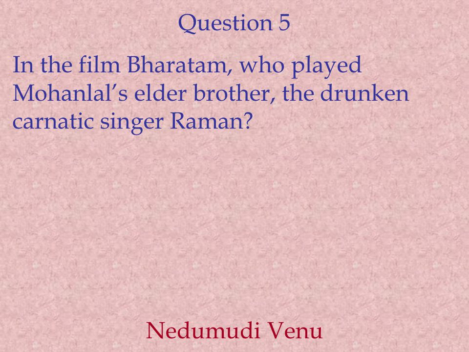 Question 5 In the film Bharatam, who played Mohanlal's elder brother, the drunken carnatic singer Raman? Nedumudi Venu