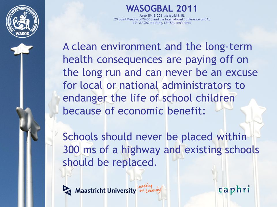 WASOGBAL 2011 June 15-18, 2011 Maastricht, NL 2 nd joint Meeting of WASOG and the International Conference on BAL 10 th WASOG meeting, 12 th BAL conference A clean environment and the long-term health consequences are paying off on the long run and can never be an excuse for local or national administrators to endanger the life of school children because of economic benefit: Schools should never be placed within 300 ms of a highway and existing schools should be replaced.