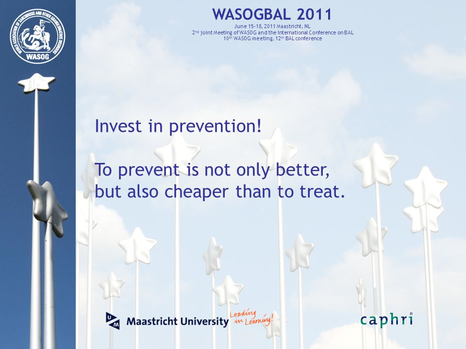 WASOGBAL 2011 June 15-18, 2011 Maastricht, NL 2 nd joint Meeting of WASOG and the International Conference on BAL 10 th WASOG meeting, 12 th BAL conference Invest in prevention.