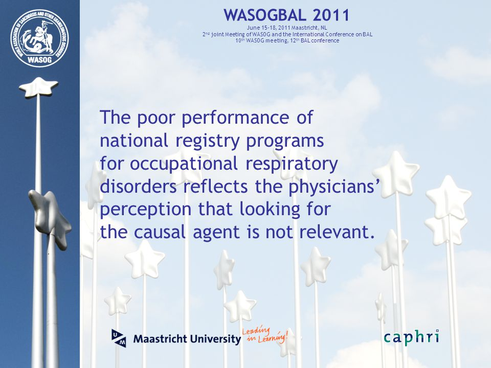 WASOGBAL 2011 June 15-18, 2011 Maastricht, NL 2 nd joint Meeting of WASOG and the International Conference on BAL 10 th WASOG meeting, 12 th BAL conference The poor performance of national registry programs for occupational respiratory disorders reflects the physicians' perception that looking for the causal agent is not relevant.