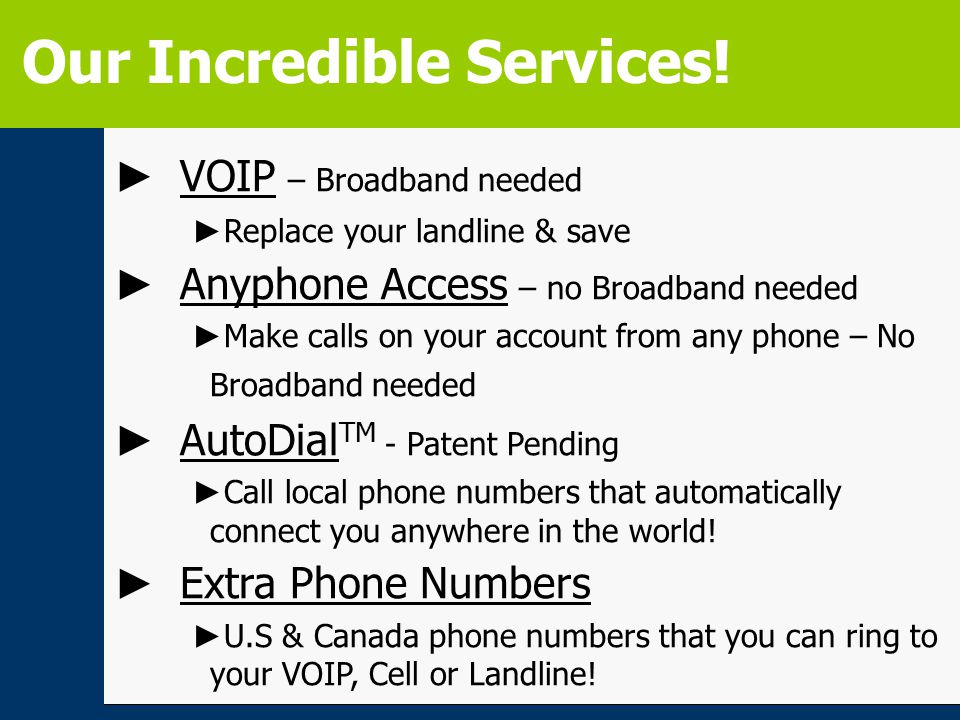 ► VOIP – Broadband needed ► Replace your landline & save ► Anyphone Access – no Broadband needed ► Make calls on your account from any phone – No Broadband needed ► AutoDial TM - Patent Pending ► Call local phone numbers that automatically connect you anywhere in the world.