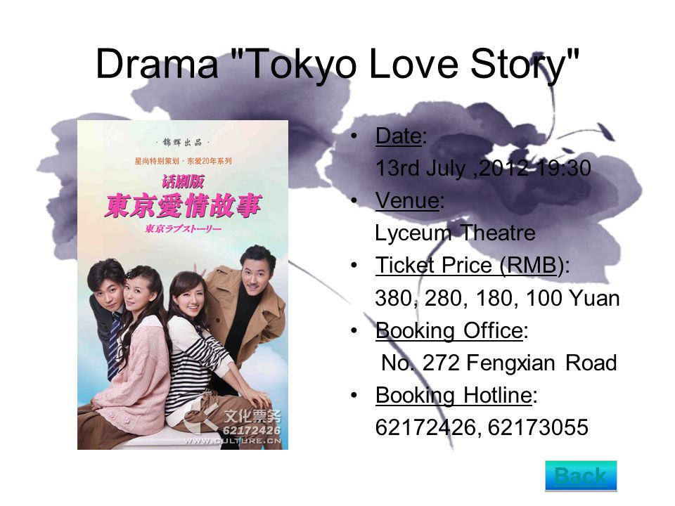 Drama Tokyo Love Story Date: 13rd July,2012 19:30 Venue: Lyceum Theatre Ticket Price (RMB): 380, 280, 180, 100 Yuan Booking Office: No.