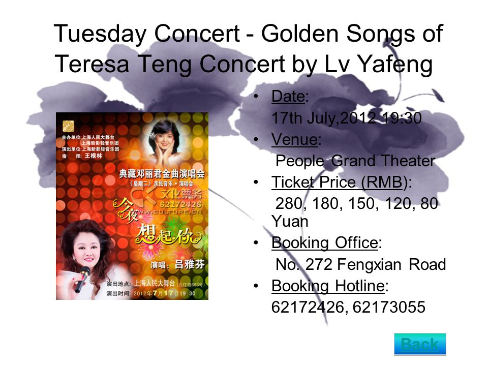 Tuesday Concert - Golden Songs of Teresa Teng Concert by Lv Yafeng Date: 17th July,2012 19:30 Venue: People Grand Theater Ticket Price (RMB): 280, 180, 150, 120, 80 Yuan Booking Office: No.