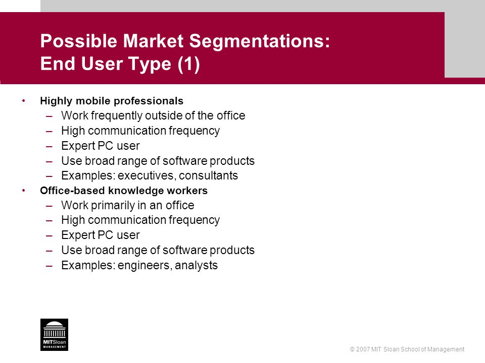 © 2007 MIT Sloan School of Management Possible Market Segmentations: End User Type (1) Highly mobile professionals –Work frequently outside of the office –High communication frequency –Expert PC user –Use broad range of software products –Examples: executives, consultants Office-based knowledge workers –Work primarily in an office –High communication frequency –Expert PC user –Use broad range of software products –Examples: engineers, analysts