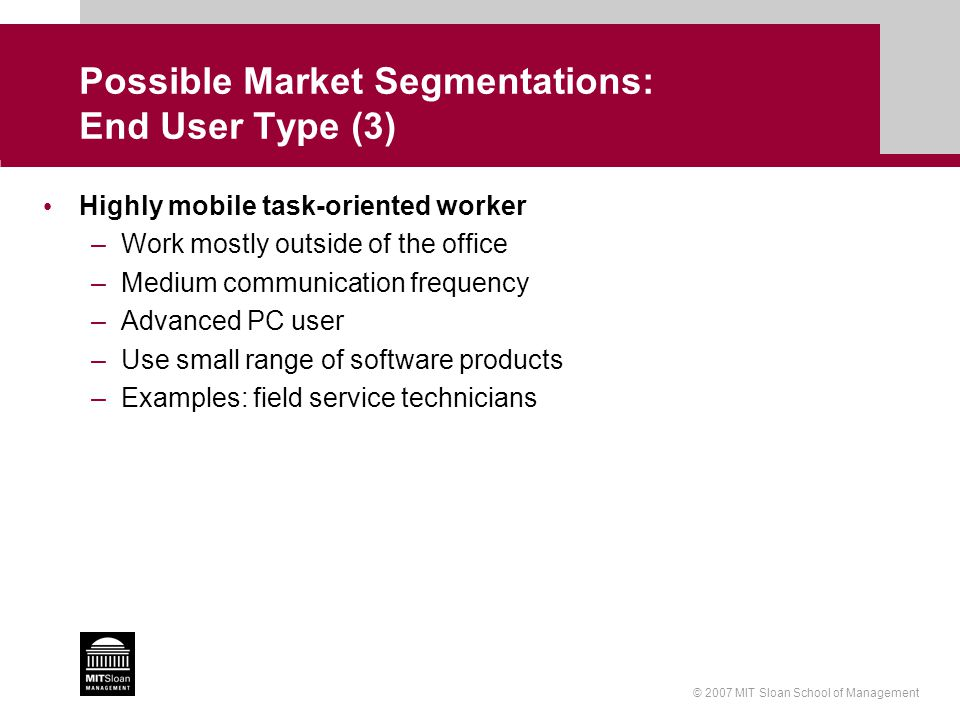 © 2007 MIT Sloan School of Management Possible Market Segmentations: End User Type (3) Highly mobile task-oriented worker –Work mostly outside of the office –Medium communication frequency –Advanced PC user –Use small range of software products –Examples: field service technicians
