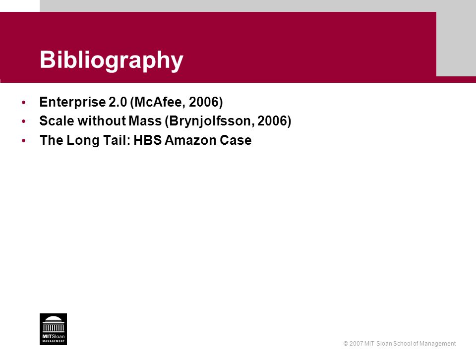 © 2007 MIT Sloan School of Management Bibliography Enterprise 2.0 (McAfee, 2006) Scale without Mass (Brynjolfsson, 2006) The Long Tail: HBS Amazon Case