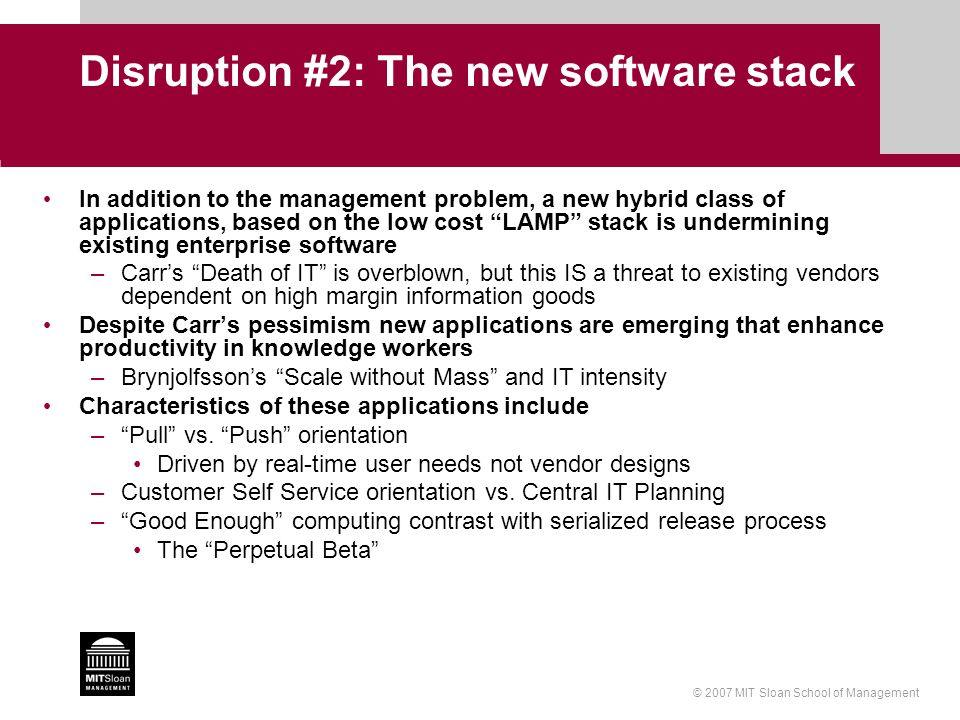 © 2007 MIT Sloan School of Management Disruption #2: The new software stack In addition to the management problem, a new hybrid class of applications, based on the low cost LAMP stack is undermining existing enterprise software –Carr's Death of IT is overblown, but this IS a threat to existing vendors dependent on high margin information goods Despite Carr's pessimism new applications are emerging that enhance productivity in knowledge workers –Brynjolfsson's Scale without Mass and IT intensity Characteristics of these applications include – Pull vs.