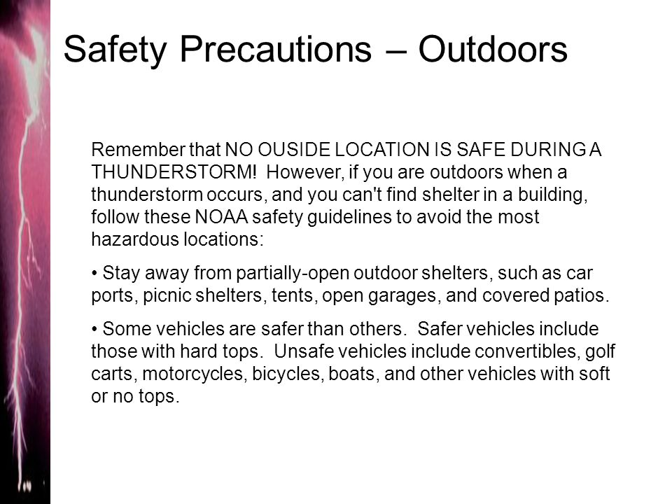 Safety Precautions – Outdoors Remember that NO OUSIDE LOCATION IS SAFE DURING A THUNDERSTORM! However, if you are outdoors when a thunderstorm occurs,