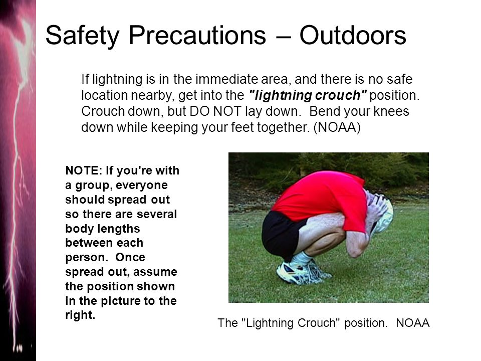 Safety Precautions – Outdoors If lightning is in the immediate area, and there is no safe location nearby, get into the