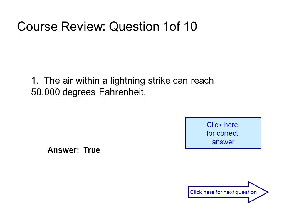 Course Review: Question 1of 10 1. The air within a lightning strike can reach 50,000 degrees Fahrenheit. Click here for correct answer Answer: True Cl
