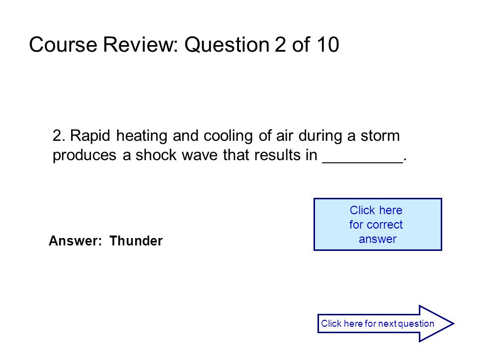 2. Rapid heating and cooling of air during a storm produces a shock wave that results in _________. Answer: Thunder Click here for correct answer Clic