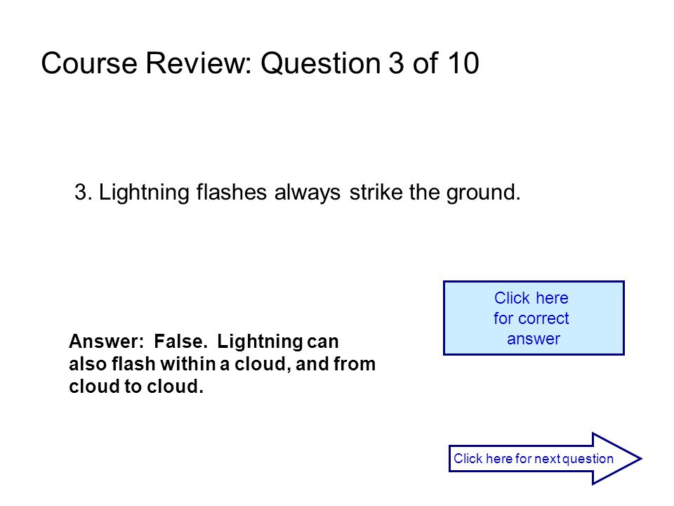 3. Lightning flashes always strike the ground. Answer: False. Lightning can also flash within a cloud, and from cloud to cloud. Click here for correct
