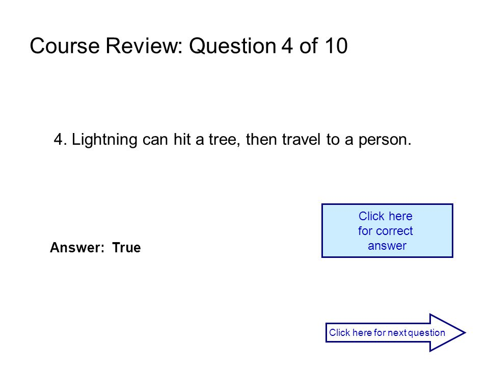 4. Lightning can hit a tree, then travel to a person. Answer: True Click here for correct answer Click here for next question Course Review: Question