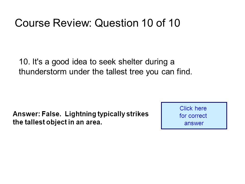 10. It's a good idea to seek shelter during a thunderstorm under the tallest tree you can find. Answer: False. Lightning typically strikes the tallest