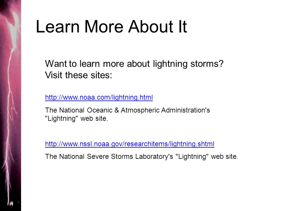 Learn More About It Want to learn more about lightning storms? Visit these sites: http://www.noaa.com/lightning.html The National Oceanic & Atmospheri