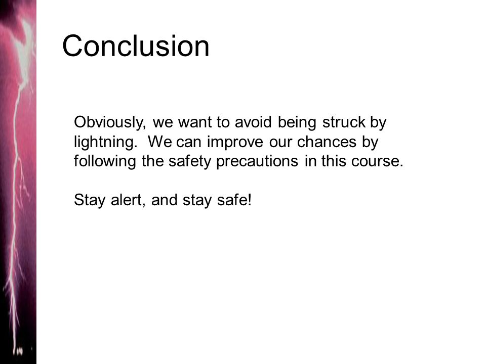 Conclusion Obviously, we want to avoid being struck by lightning. We can improve our chances by following the safety precautions in this course. Stay