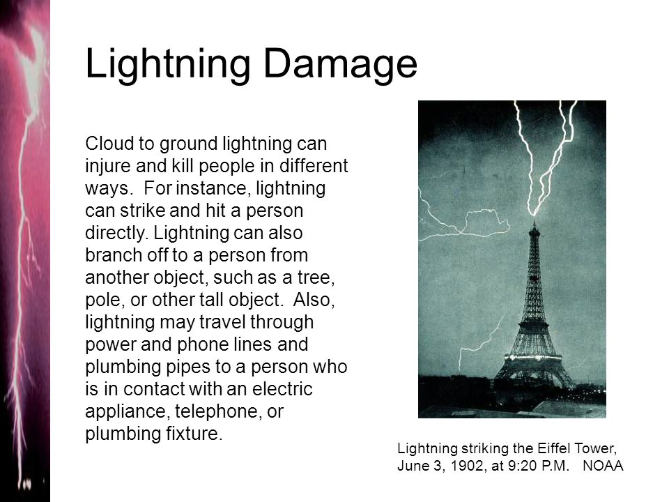 Lightning Damage Cloud to ground lightning can injure and kill people in different ways. For instance, lightning can strike and hit a person directly.