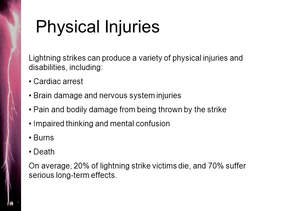 Physical Injuries Lightning strikes can produce a variety of physical injuries and disabilities, including: Cardiac arrest Brain damage and nervous sy