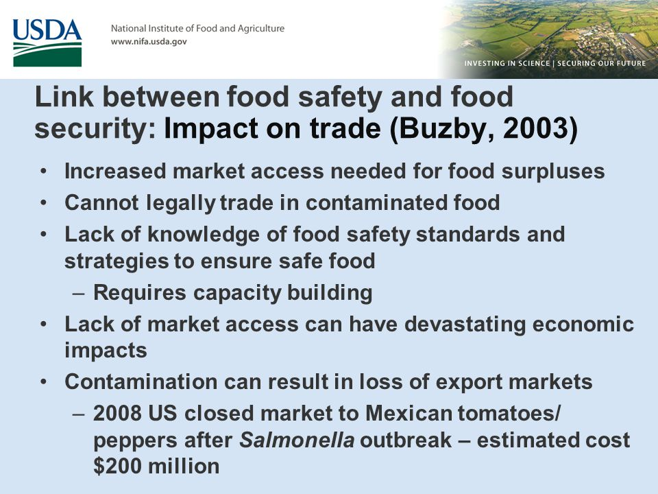 Link between food safety and food security: Impact on trade (Buzby, 2003) Increased market access needed for food surpluses Cannot legally trade in contaminated food Lack of knowledge of food safety standards and strategies to ensure safe food –Requires capacity building Lack of market access can have devastating economic impacts Contamination can result in loss of export markets –2008 US closed market to Mexican tomatoes/ peppers after Salmonella outbreak – estimated cost $200 million