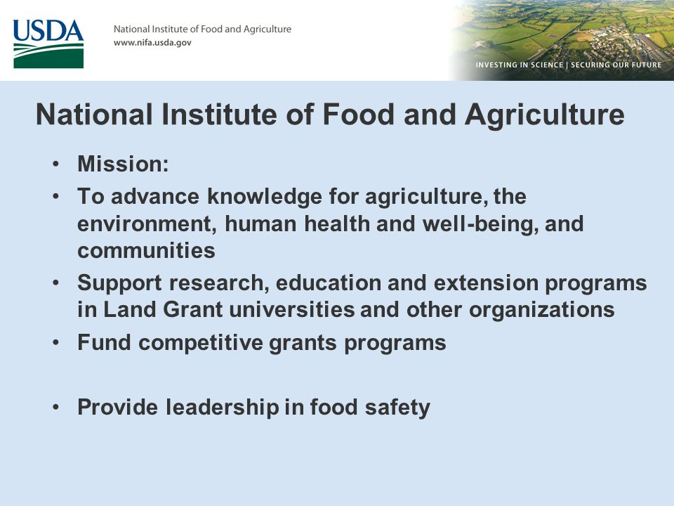 National Institute of Food and Agriculture Mission: To advance knowledge for agriculture, the environment, human health and well-being, and communities Support research, education and extension programs in Land Grant universities and other organizations Fund competitive grants programs Provide leadership in food safety