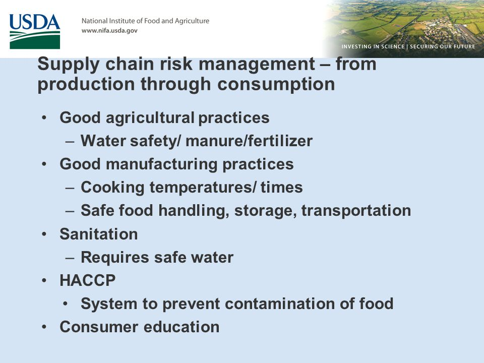 Supply chain risk management – from production through consumption Good agricultural practices –Water safety/ manure/fertilizer Good manufacturing practices –Cooking temperatures/ times –Safe food handling, storage, transportation Sanitation –Requires safe water HACCP System to prevent contamination of food Consumer education