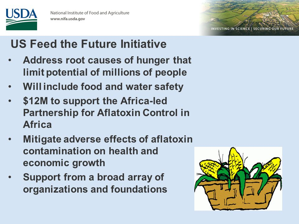 US Feed the Future Initiative Address root causes of hunger that limit potential of millions of people Will include food and water safety $12M to support the Africa-led Partnership for Aflatoxin Control in Africa Mitigate adverse effects of aflatoxin contamination on health and economic growth Support from a broad array of organizations and foundations