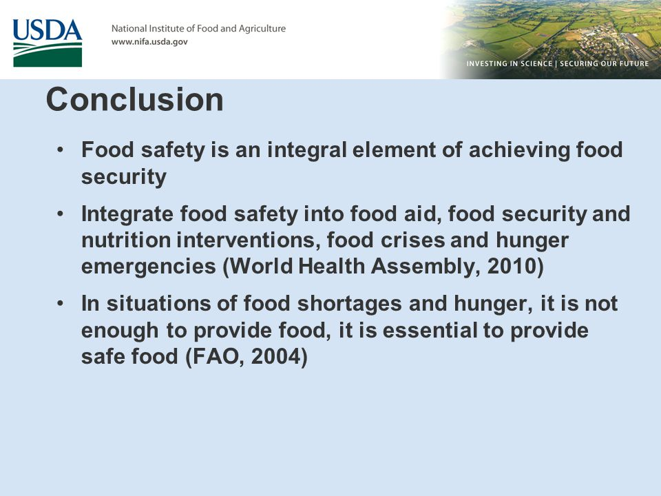 Conclusion Food safety is an integral element of achieving food security Integrate food safety into food aid, food security and nutrition interventions, food crises and hunger emergencies (World Health Assembly, 2010) In situations of food shortages and hunger, it is not enough to provide food, it is essential to provide safe food (FAO, 2004)