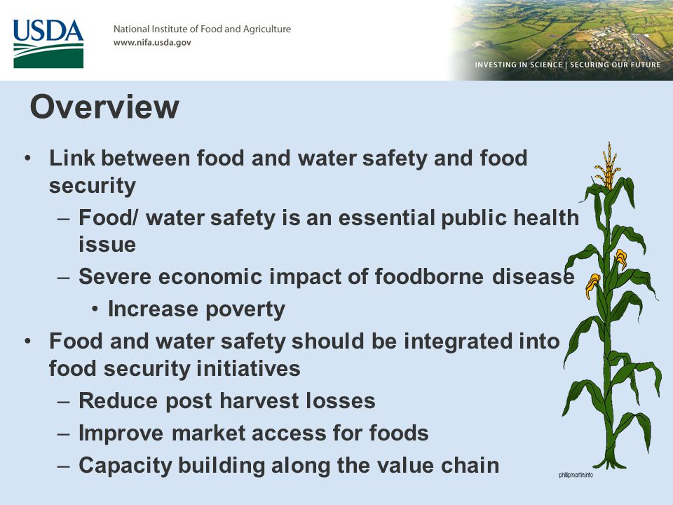 Overview Link between food and water safety and food security –Food/ water safety is an essential public health issue –Severe economic impact of foodborne disease Increase poverty Food and water safety should be integrated into food security initiatives –Reduce post harvest losses –Improve market access for foods –Capacity building along the value chain