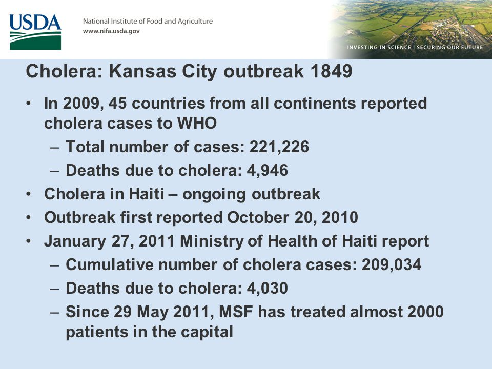 Cholera: Kansas City outbreak 1849 In 2009, 45 countries from all continents reported cholera cases to WHO –Total number of cases: 221,226 –Deaths due to cholera: 4,946 Cholera in Haiti – ongoing outbreak Outbreak first reported October 20, 2010 January 27, 2011 Ministry of Health of Haiti report –Cumulative number of cholera cases: 209,034 –Deaths due to cholera: 4,030 –Since 29 May 2011, MSF has treated almost 2000 patients in the capital