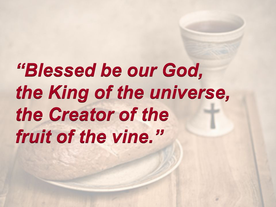 Blessed be our God, the King of the universe, the Creator of the fruit of the vine. Blessed be our God, the King of the universe, the Creator of the fruit of the vine.