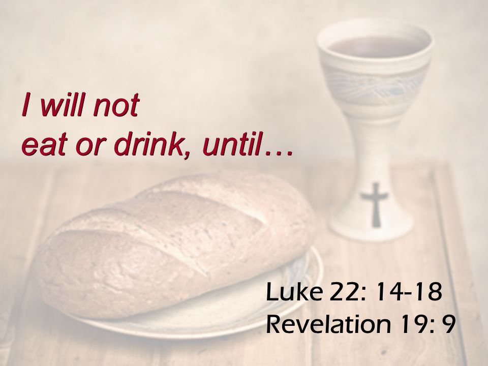 Luke 22: 14-18 Revelation 19: 9 I will not eat or drink, until… I will not eat or drink, until…
