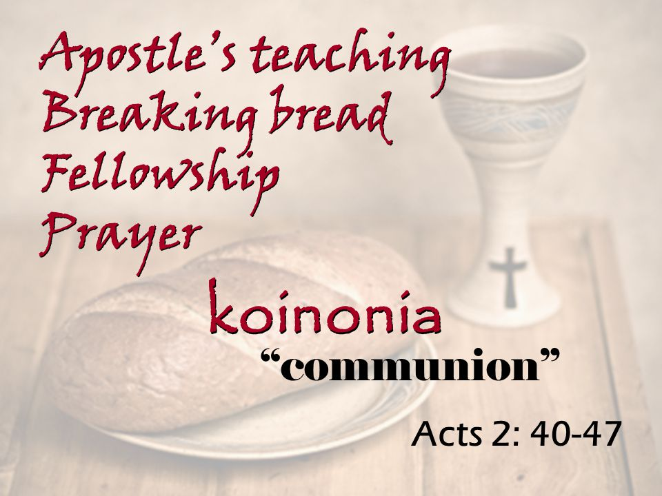 Acts 2: 40-47 Apostle's teaching Breaking bread Fellowship Prayer Apostle's teaching Breaking bread Fellowship Prayer koinonia communion